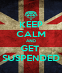KEEP CALM AND GET  SUSPENDED - Personalised Poster A4 size