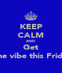 KEEP CALM AND Get t to the vibe this Friday !!  - Personalised Poster A4 size
