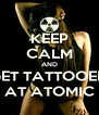 KEEP CALM AND GET TATTOOED AT ATOMIC - Personalised Poster A4 size