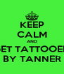 KEEP CALM AND GET TATTOOED BY TANNER - Personalised Poster A4 size