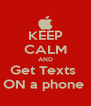 KEEP CALM AND Get Texts  ON a phone  - Personalised Poster A4 size