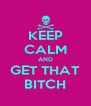 KEEP CALM AND GET THAT BITCH - Personalised Poster A4 size