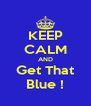 KEEP CALM AND Get That Blue ! - Personalised Poster A4 size
