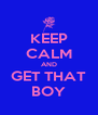 KEEP CALM AND GET THAT BOY - Personalised Poster A4 size