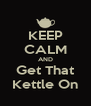 KEEP CALM AND Get That Kettle On - Personalised Poster A4 size