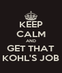 KEEP CALM AND GET THAT KOHL'S JOB - Personalised Poster A4 size