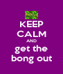 KEEP CALM AND get the bong out - Personalised Poster A4 size
