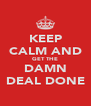KEEP CALM AND GET THE DAMN DEAL DONE - Personalised Poster A4 size