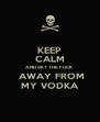 KEEP CALM AND GET THE FUCK  AWAY FROM MY VODKA - Personalised Poster A4 size