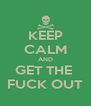 KEEP CALM AND GET THE  FUCK OUT - Personalised Poster A4 size