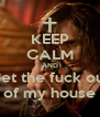 KEEP CALM AND Get the fuck out of my house - Personalised Poster A4 size