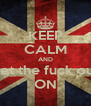 KEEP CALM AND get the fuck out ON - Personalised Poster A4 size