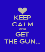 KEEP CALM AND GET THE GUN... - Personalised Poster A4 size