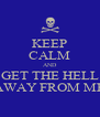 KEEP CALM AND GET THE HELL AWAY FROM ME - Personalised Poster A4 size