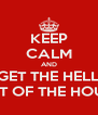 KEEP CALM AND GET THE HELL OUT OF THE HOUSE - Personalised Poster A4 size