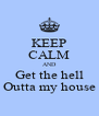 KEEP CALM AND Get the hell Outta my house - Personalised Poster A4 size