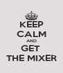 KEEP CALM AND GET  THE MIXER - Personalised Poster A4 size