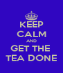 KEEP CALM AND GET THE  TEA DONE - Personalised Poster A4 size