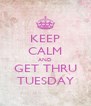 KEEP CALM AND GET THRU TUESDAY - Personalised Poster A4 size