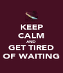 KEEP CALM AND GET TIRED OF WAITING - Personalised Poster A4 size