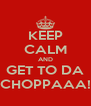 KEEP CALM AND GET TO DA CHOPPAAA! - Personalised Poster A4 size