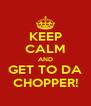 KEEP CALM AND GET TO DA CHOPPER! - Personalised Poster A4 size