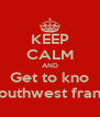 KEEP CALM AND Get to kno Southwest frank - Personalised Poster A4 size