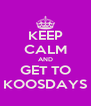 KEEP CALM AND GET TO KOOSDAYS - Personalised Poster A4 size