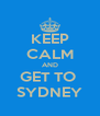 KEEP CALM AND GET TO  SYDNEY - Personalised Poster A4 size