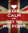 KEEP CALM AND GET TO THE POINT - Personalised Poster A4 size