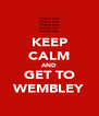 KEEP CALM AND GET TO WEMBLEY - Personalised Poster A4 size