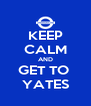KEEP CALM AND GET TO  YATES - Personalised Poster A4 size