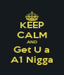 KEEP CALM AND Get U a A1 Nigga - Personalised Poster A4 size