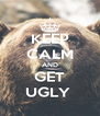 KEEP CALM AND GET UGLY  - Personalised Poster A4 size