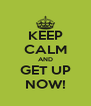 KEEP CALM AND GET UP NOW! - Personalised Poster A4 size