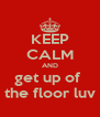 KEEP CALM AND get up of  the floor luv - Personalised Poster A4 size