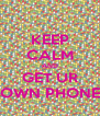 KEEP CALM AND GET UR OWN PHONE - Personalised Poster A4 size