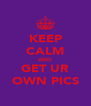KEEP CALM AND GET UR OWN PICS - Personalised Poster A4 size