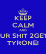 KEEP CALM AND GET UR SHIT 2GETHER TYRONE! - Personalised Poster A4 size