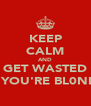 KEEP CALM AND GET WASTED IF YOU'RE BL0NDE - Personalised Poster A4 size