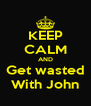 KEEP CALM AND Get wasted With John - Personalised Poster A4 size