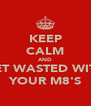 KEEP CALM AND GET WASTED WITH YOUR M8'S - Personalised Poster A4 size
