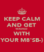 KEEP CALM AND GET WASTED WITH YOUR M8'SB-) - Personalised Poster A4 size