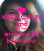 KEEP CALM and get well  erin we all love you  - Personalised Poster A4 size