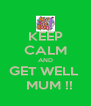 KEEP CALM AND GET WELL    MUM !! - Personalised Poster A4 size