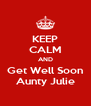 KEEP CALM AND Get Well Soon Aunty Julie - Personalised Poster A4 size