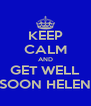 KEEP CALM AND GET WELL SOON HELEN - Personalised Poster A4 size