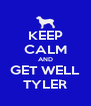 KEEP CALM AND GET WELL TYLER - Personalised Poster A4 size