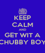 KEEP CALM AND GET WIT A CHUBBY BOY - Personalised Poster A4 size