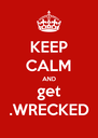 KEEP CALM AND get .WRECKED - Personalised Poster A4 size